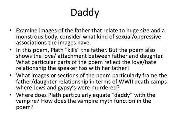 literary explication sylvia plaths daddy Daddy was written on october 12, 1962, shortly before her death, and published posthumously in ariel in 1965 though most of plath's poetry centres around her loss of her father and her relationship with him, this poem perhaps is the most explicit.