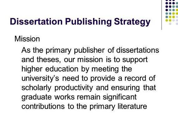 publishing a dissertation Proquest dissertation publishing has been publishing dissertations and theses since 1938, and has published over 2 million graduate works from graduate schools around the world in that time.